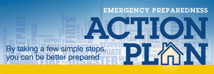 "An image banner with multiple emergency response words making up the background and in front of those words, the words Emergency Preparedness Action Plan: By taking a few simple steps, you can be better prepared. The ""A"" in Plan is the picture of a house."